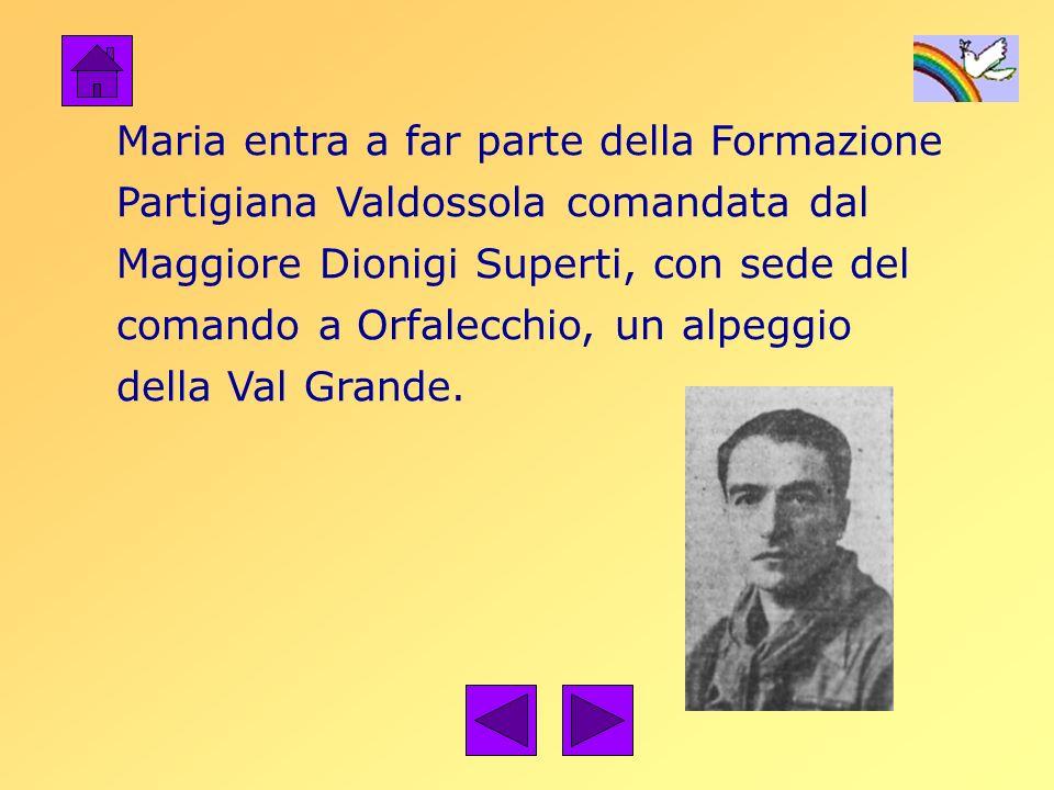 Maria entra a far parte della Formazione Partigiana Valdossola comandata dal Maggiore Dionigi Superti, con sede del comando a Orfalecchio, un alpeggio della Val Grande.