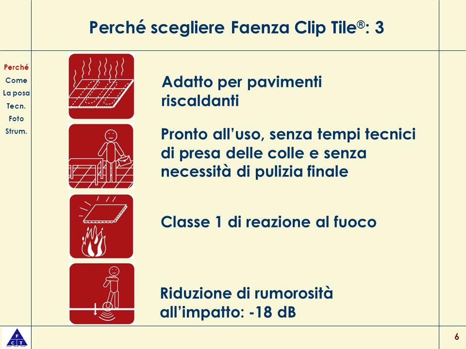 6 Perché scegliere Faenza Clip Tile ® : 3 Pronto alluso, senza tempi tecnici di presa delle colle e senza necessità di pulizia finale Classe 1 di reazione al fuoco Perché Come La posa Tecn.