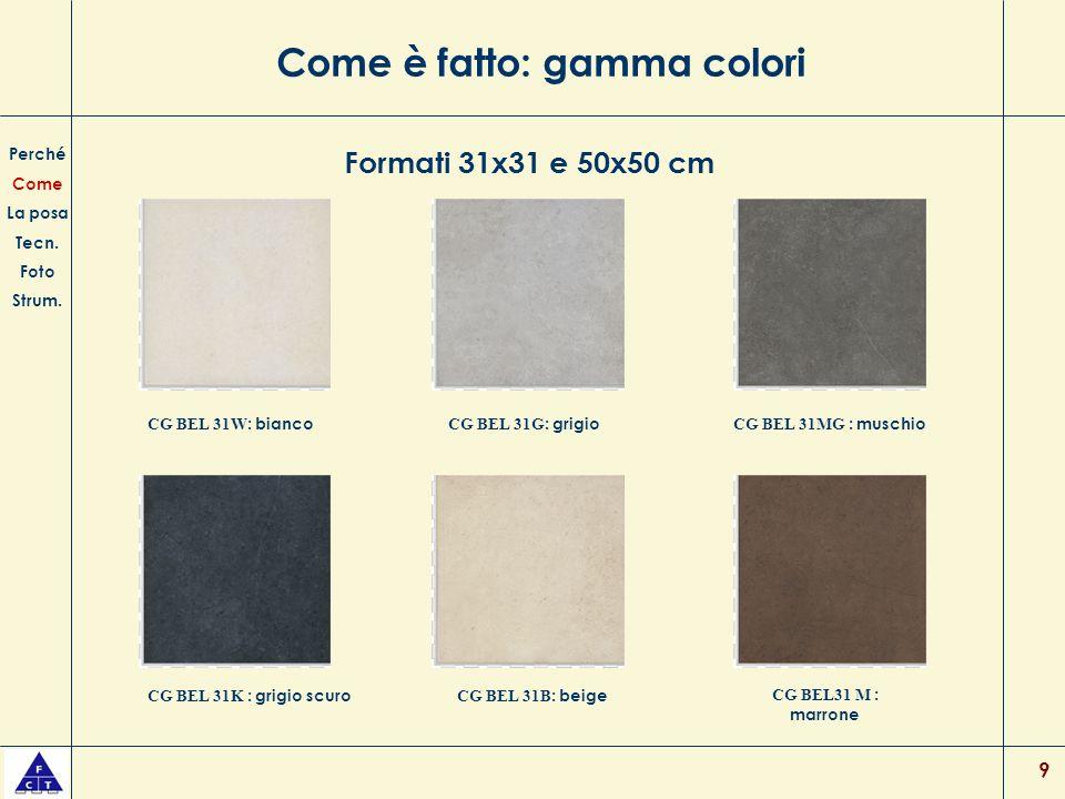 9 Come è fatto: gamma colori Perché Come La posa Tecn. Foto Strum. CG BEL 31W : bianco CG BEL 31G : grigio CG BEL 31MG : muschio CG BEL 31K : grigio s