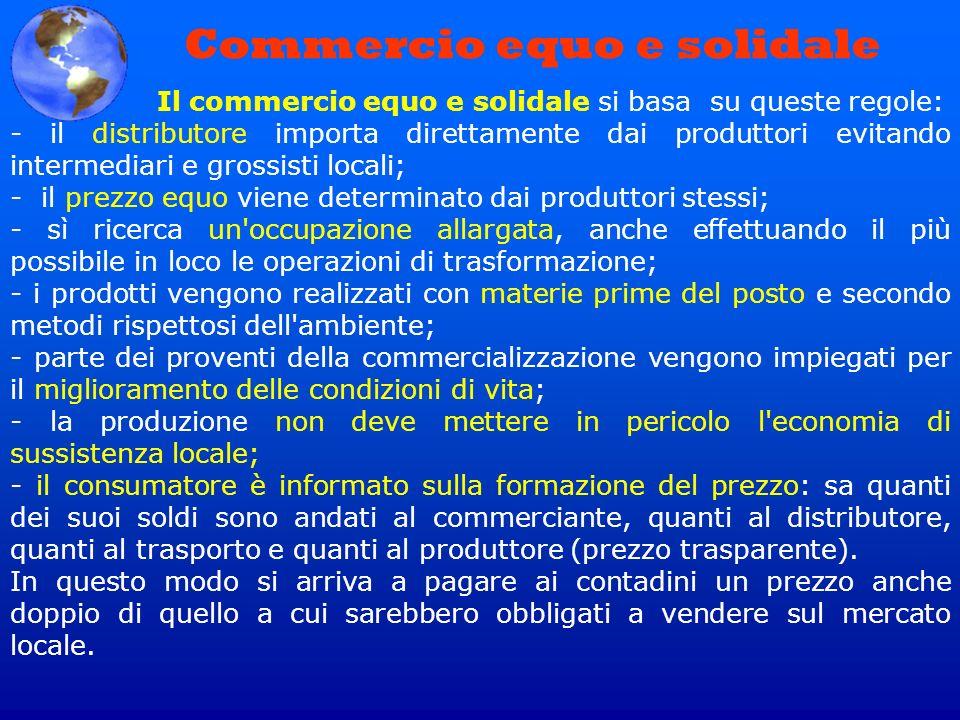 Commercio equo e solidale Il commercio equo e solidale si basa su queste regole: - il distributore importa direttamente dai produttori evitando interm