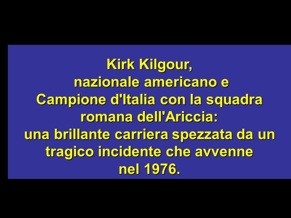 Kirk Kilgour, nazionale americano e nazionale americano e Campione d'Italia con la squadra romana dell'Ariccia: una brillante carriera spezzata da un