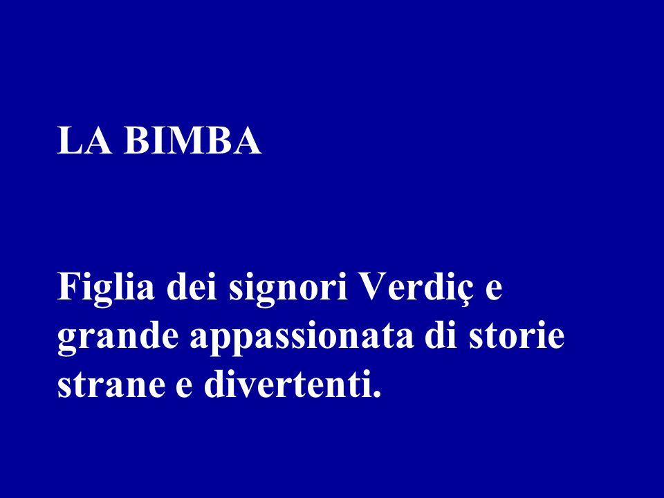 LA BIMBA Figlia dei signori Verdiç e grande appassionata di storie strane e divertenti.