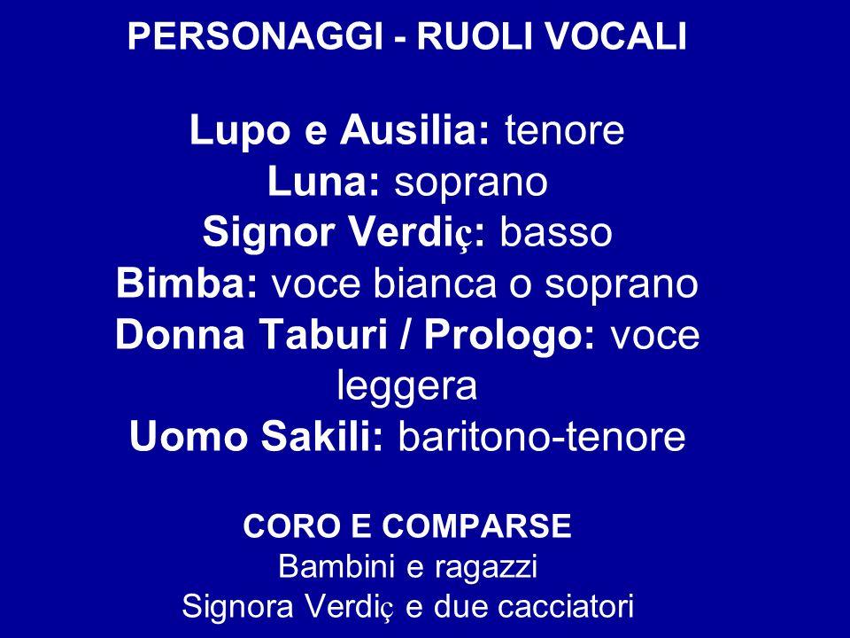 PERSONAGGI - RUOLI VOCALI Lupo e Ausilia: tenore Luna: soprano Signor Verdi ç : basso Bimba: voce bianca o soprano Donna Taburi / Prologo: voce legger