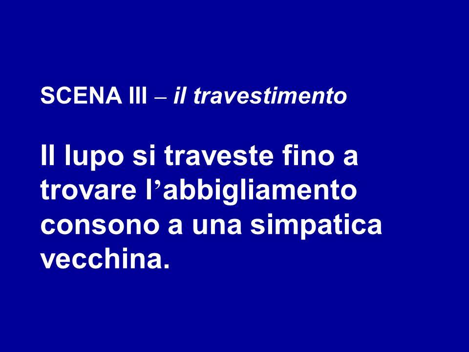 SCENA III – il travestimento Il lupo si traveste fino a trovare l abbigliamento consono a una simpatica vecchina.