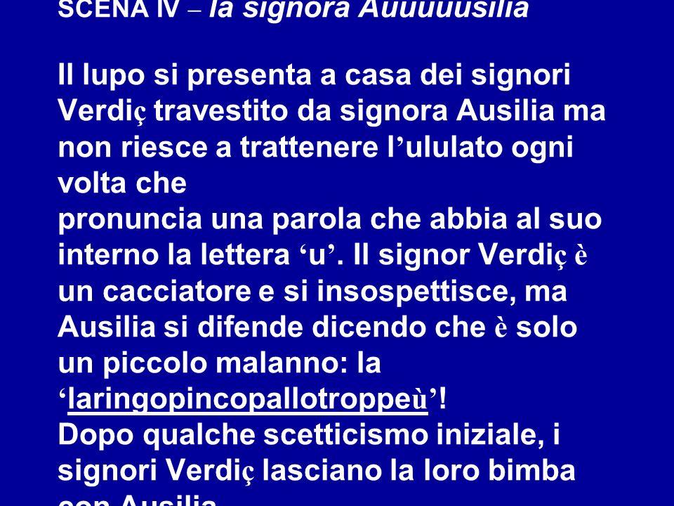 SCENA IV – la signora Auuuuusilia Il lupo si presenta a casa dei signori Verdi ç travestito da signora Ausilia ma non riesce a trattenere l ululato og