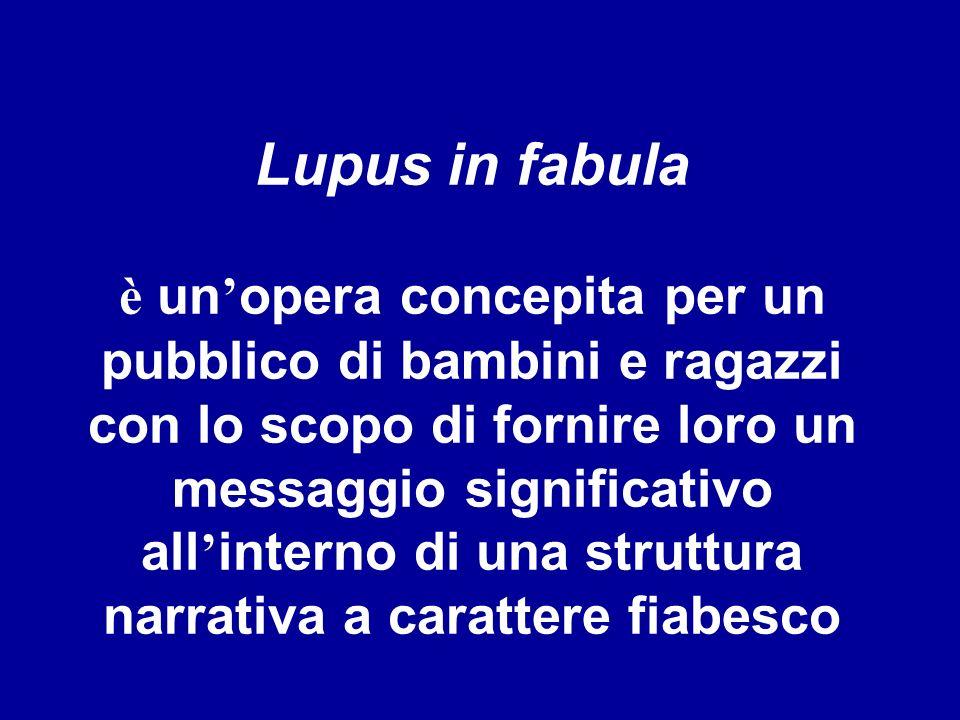 Lupus in fabula è un opera concepita per un pubblico di bambini e ragazzi con lo scopo di fornire loro un messaggio significativo all interno di una s