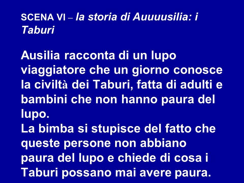 SCENA VI – la storia di Auuuusilia: i Taburi Ausilia racconta di un lupo viaggiatore che un giorno conosce la civilt à dei Taburi, fatta di adulti e b