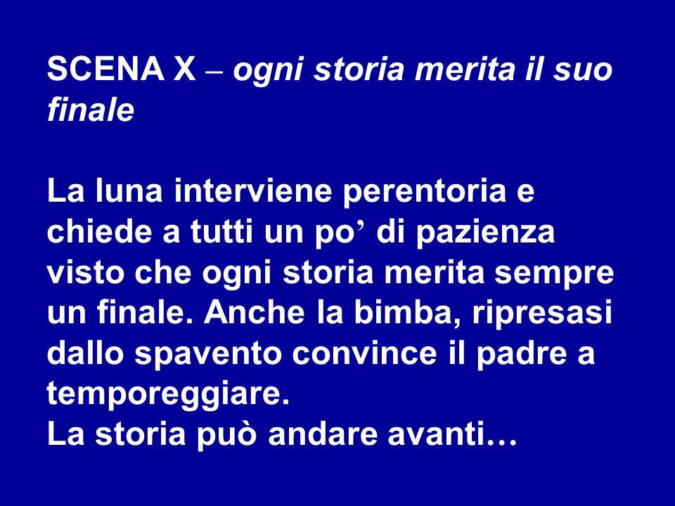 SCENA X – ogni storia merita il suo finale La luna interviene perentoria e chiede a tutti un po di pazienza visto che ogni storia merita sempre un fin
