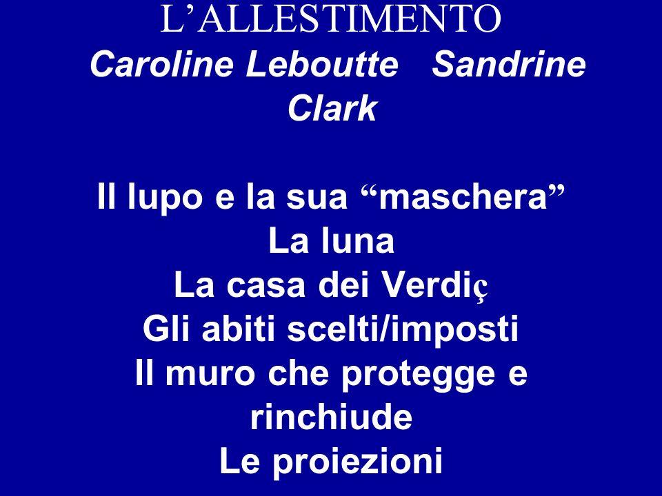 LALLESTIMENTO Caroline Leboutte Sandrine Clark Il lupo e la sua maschera La luna La casa dei Verdi ç Gli abiti scelti/imposti Il muro che protegge e r