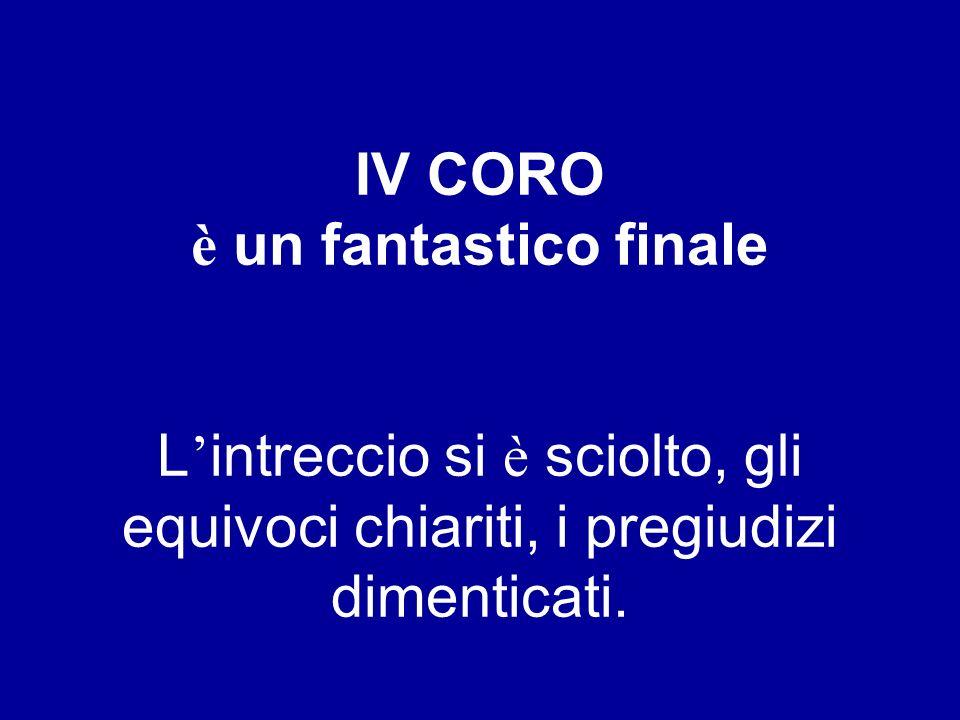 IV CORO è un fantastico finale L intreccio si è sciolto, gli equivoci chiariti, i pregiudizi dimenticati.