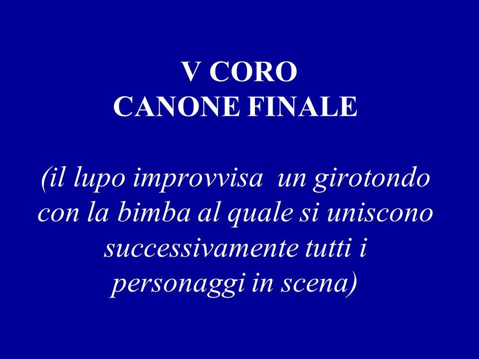 V CORO CANONE FINALE (il lupo improvvisa un girotondo con la bimba al quale si uniscono successivamente tutti i personaggi in scena)