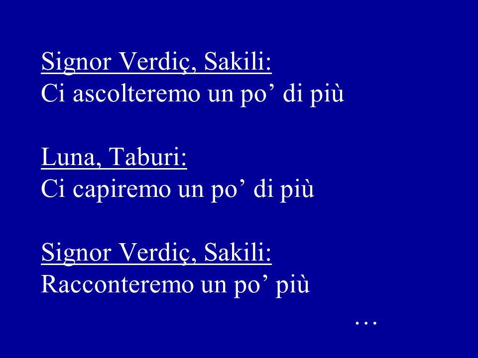 Signor Verdiç, Sakili: Ci ascolteremo un po di più Luna, Taburi: Ci capiremo un po di più Signor Verdiç, Sakili: Racconteremo un po più …