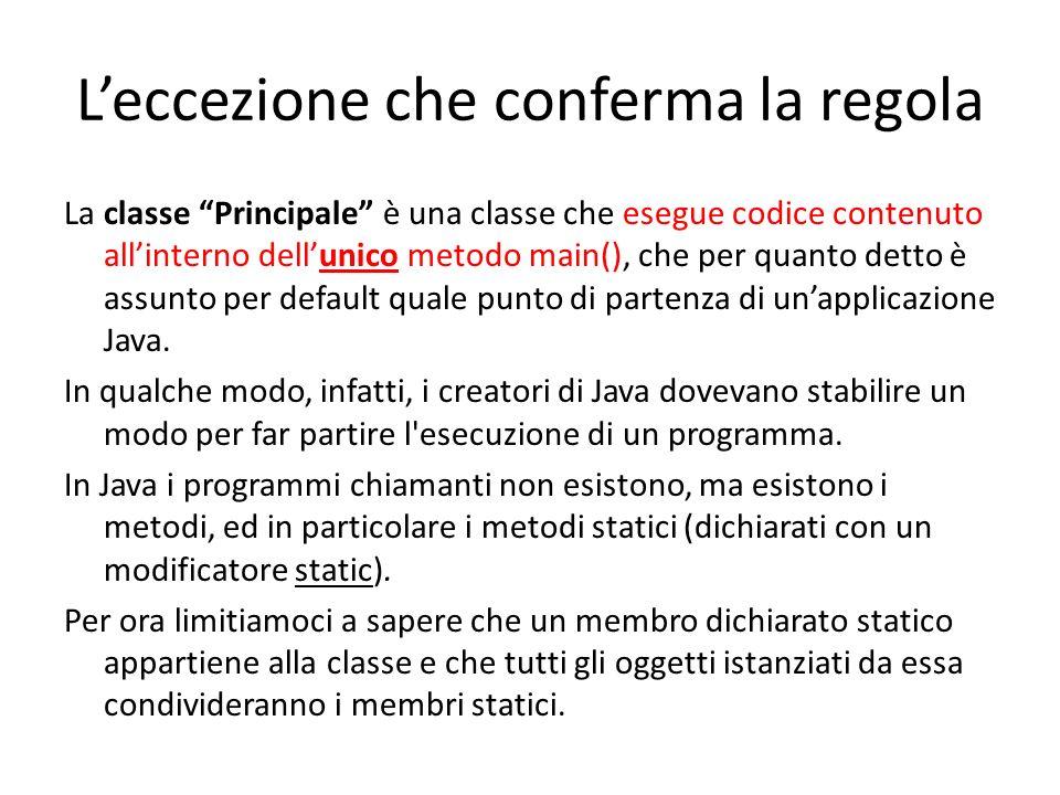 Leccezione che conferma la regola La classe Principale è una classe che esegue codice contenuto allinterno dellunico metodo main(), che per quanto det