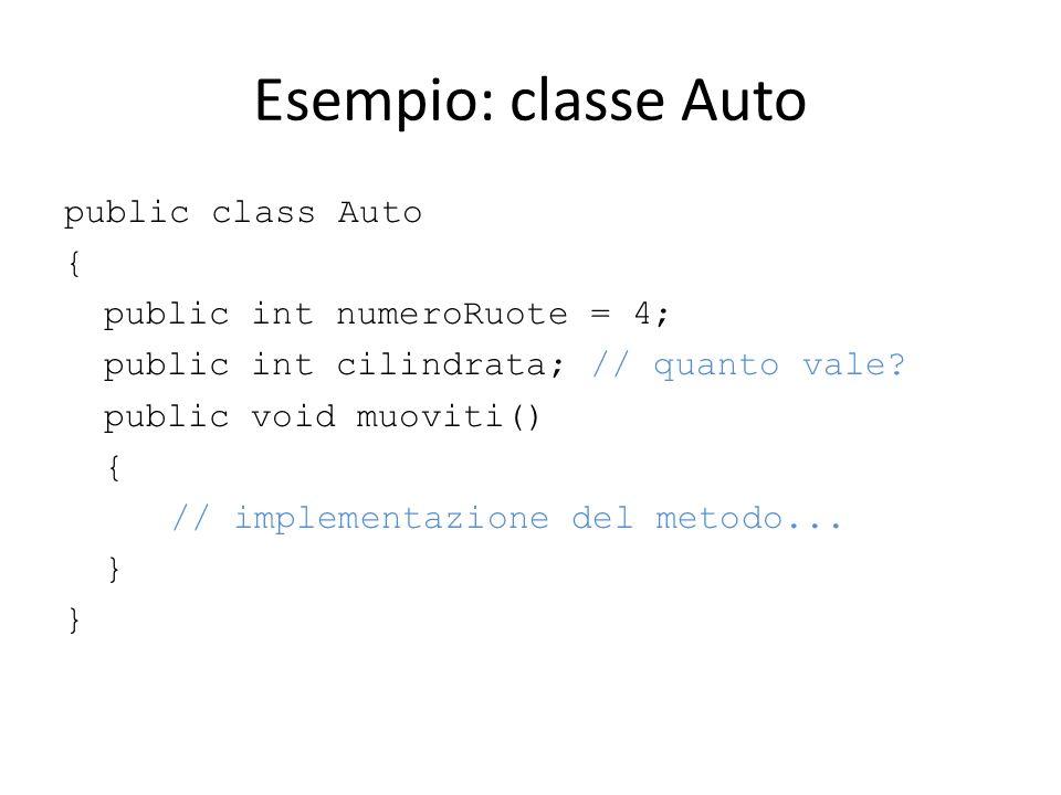 Esempio: classe Auto public class Auto { public int numeroRuote = 4; public int cilindrata; // quanto vale? public void muoviti() { // implementazione