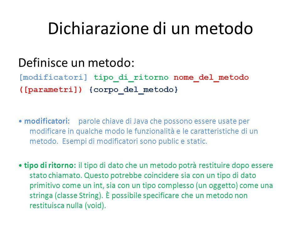 Dichiarazione di un metodo Definisce un metodo: [modificatori] tipo_di_ritorno nome_del_metodo ([parametri]) {corpo_del_metodo} modificatori: parole c