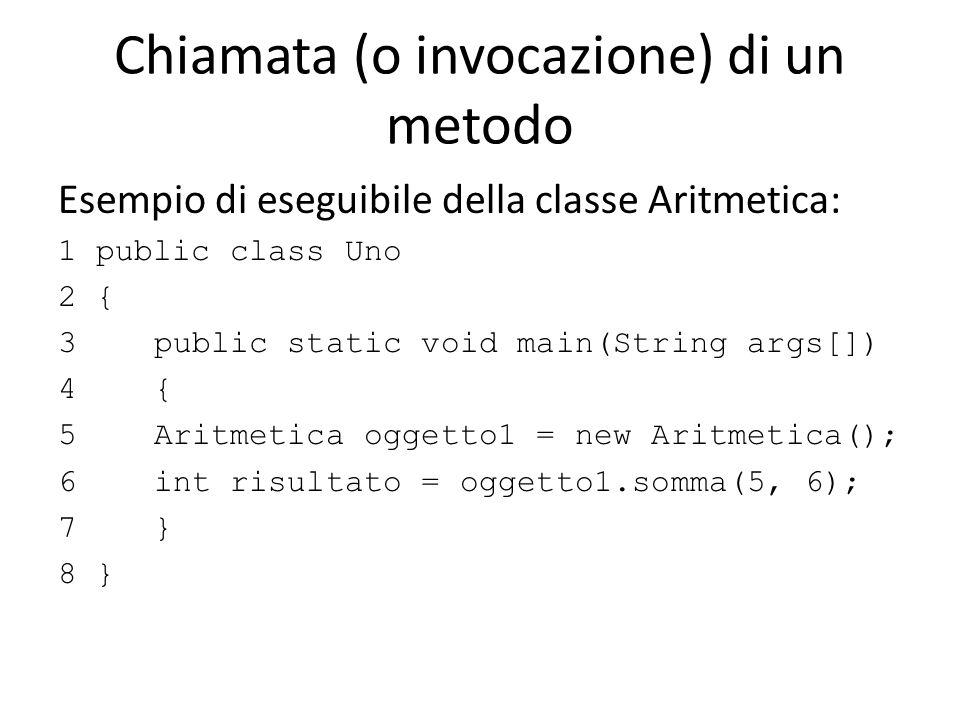 Chiamata (o invocazione) di un metodo Esempio di eseguibile della classe Aritmetica: 1 public class Uno 2 { 3 public static void main(String args[]) 4