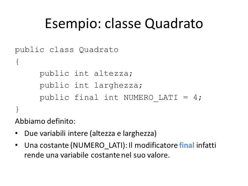 Esempio: classe Quadrato public class Quadrato { public int altezza; public int larghezza; public final int NUMERO_LATI = 4; } Abbiamo definito: Due v