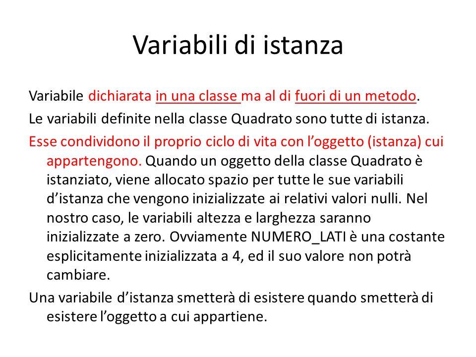 Variabili di istanza Variabile dichiarata in una classe ma al di fuori di un metodo. Le variabili definite nella classe Quadrato sono tutte di istanza