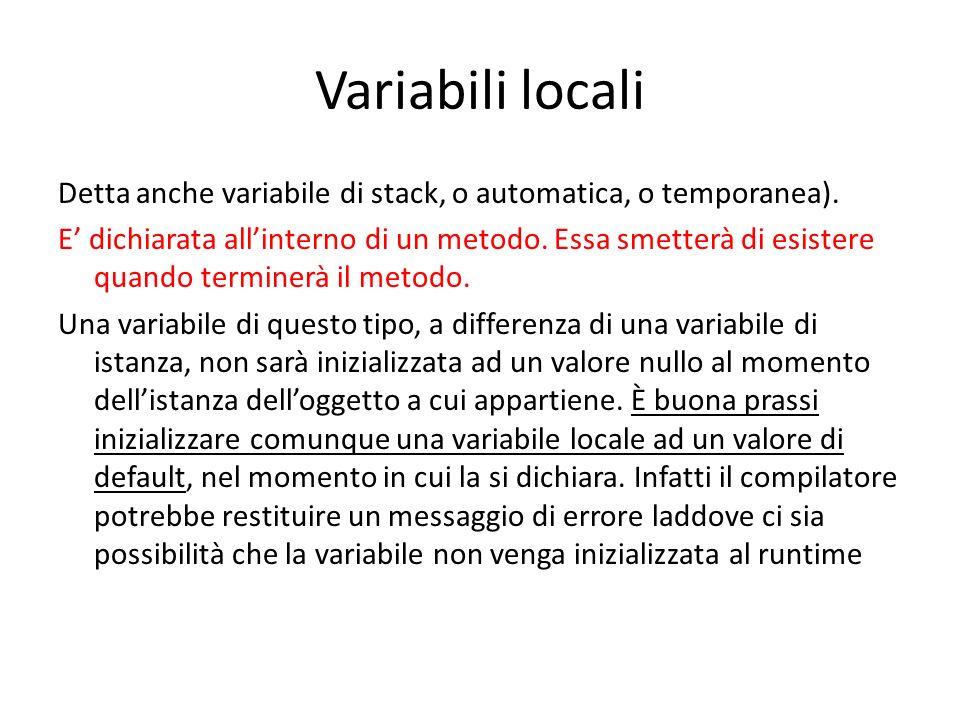 Variabili locali Detta anche variabile di stack, o automatica, o temporanea). E dichiarata allinterno di un metodo. Essa smetterà di esistere quando t