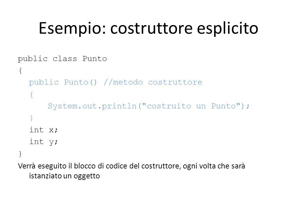 Esempio: costruttore esplicito public class Punto { public Punto() //metodo costruttore { System.out.println(