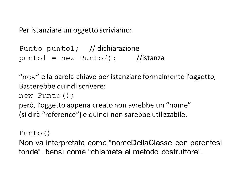 Per istanziare un oggetto scriviamo: Punto punto1; // dichiarazione punto1 = new Punto(); //istanza new è la parola chiave per istanziare formalmente