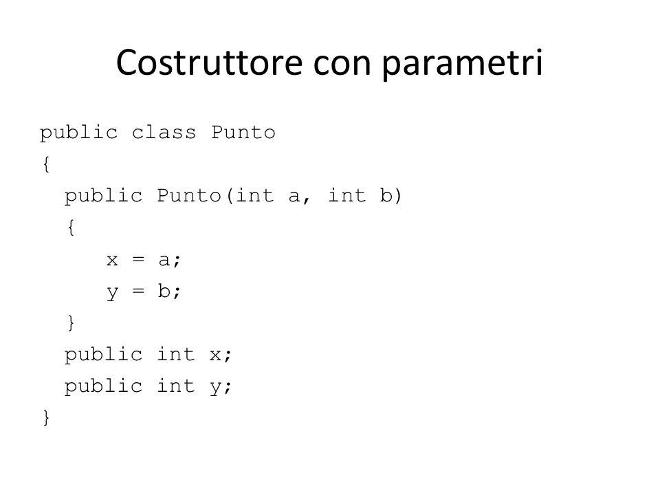 Costruttore con parametri public class Punto { public Punto(int a, int b) { x = a; y = b; } public int x; public int y; }