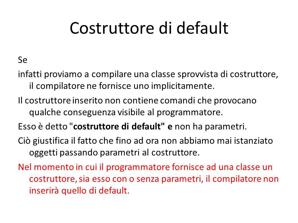 Costruttore di default Se infatti proviamo a compilare una classe sprovvista di costruttore, il compilatore ne fornisce uno implicitamente. Il costrut