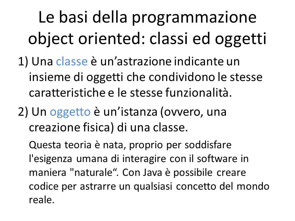 Le basi della programmazione object oriented: classi ed oggetti 1) Una classe è unastrazione indicante un insieme di oggetti che condividono le stesse