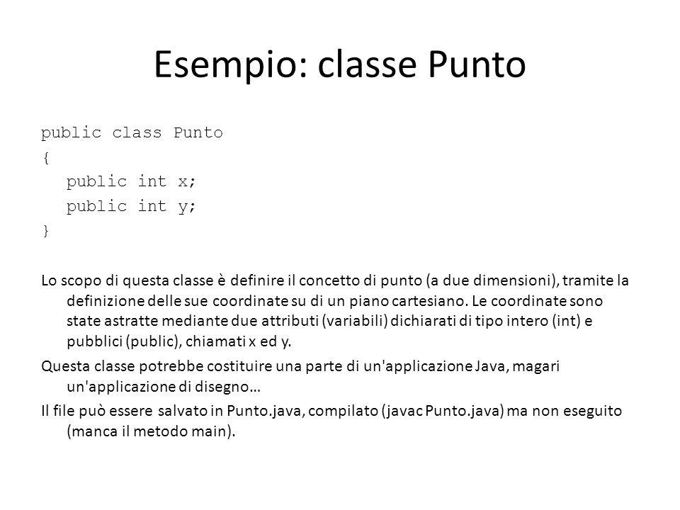 Esempio: classe Punto public class Punto { public int x; public int y; } Lo scopo di questa classe è definire il concetto di punto (a due dimensioni),