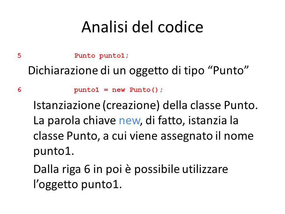 Analisi del codice 5 Punto punto1; Dichiarazione di un oggetto di tipo Punto 6punto1 = new Punto(); Istanziazione (creazione) della classe Punto. La p