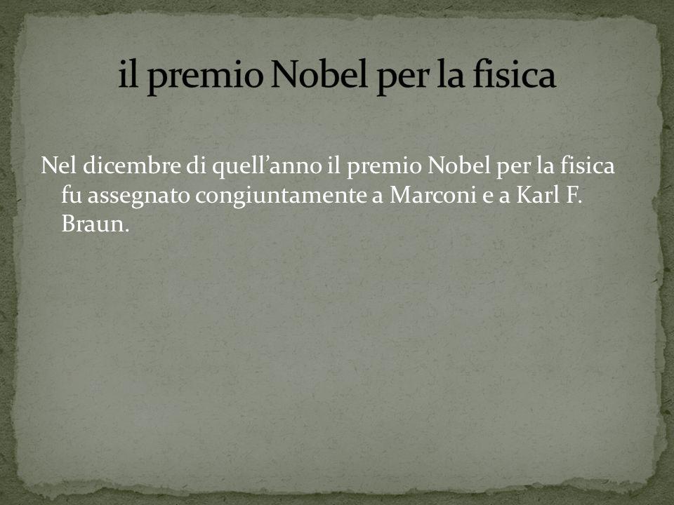 Nel dicembre di quellanno il premio Nobel per la fisica fu assegnato congiuntamente a Marconi e a Karl F. Braun.