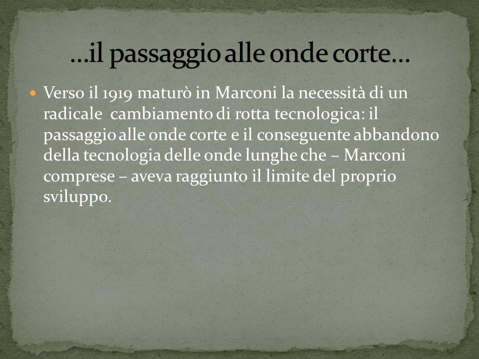 Verso il 1919 maturò in Marconi la necessità di un radicale cambiamento di rotta tecnologica: il passaggio alle onde corte e il conseguente abbandono