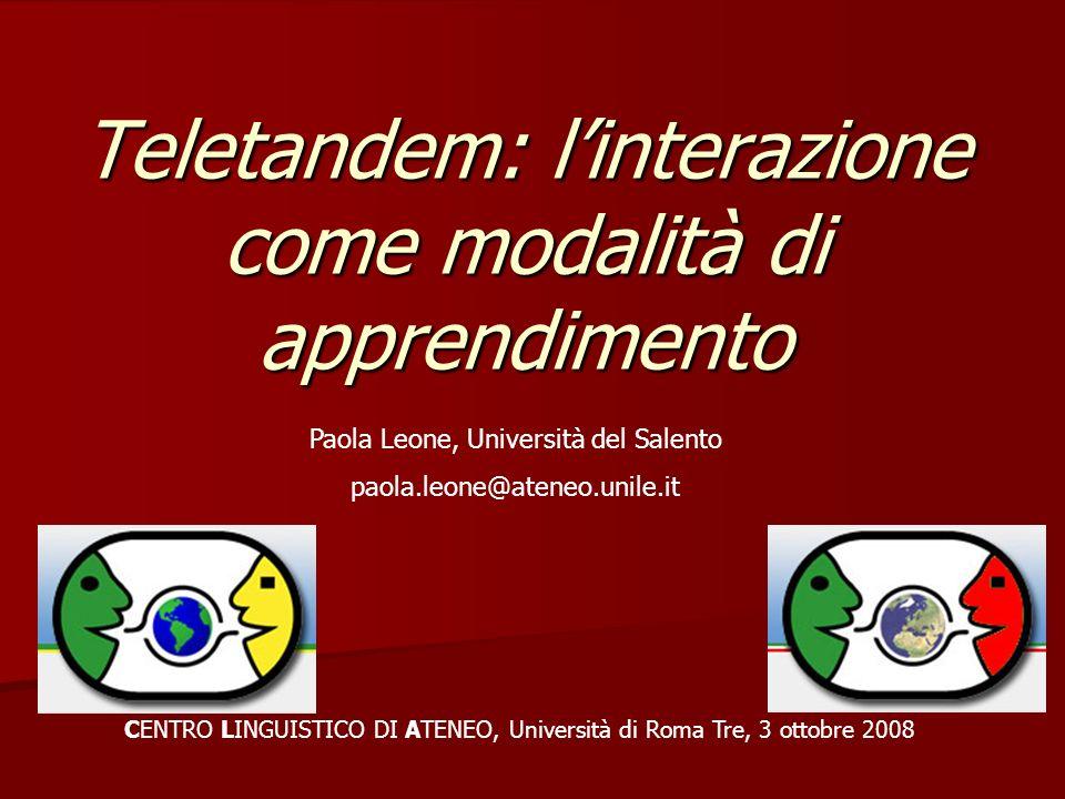 Teletandem: linterazione come modalità di apprendimento CENTRO LINGUISTICO DI ATENEO, Università di Roma Tre, 3 ottobre 2008 Paola Leone, Università d