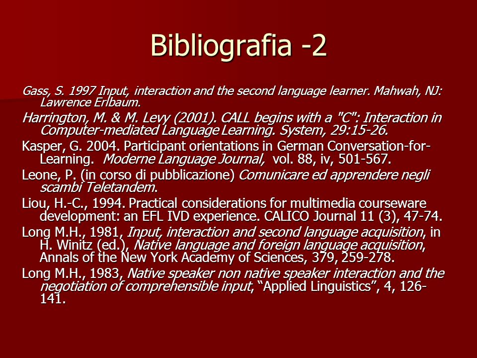 Bibliografia -2 Gass, S. 1997 Input, interaction and the second language learner. Mahwah, NJ: Lawrence Erlbaum. Harrington, M. & M. Levy (2001). CALL