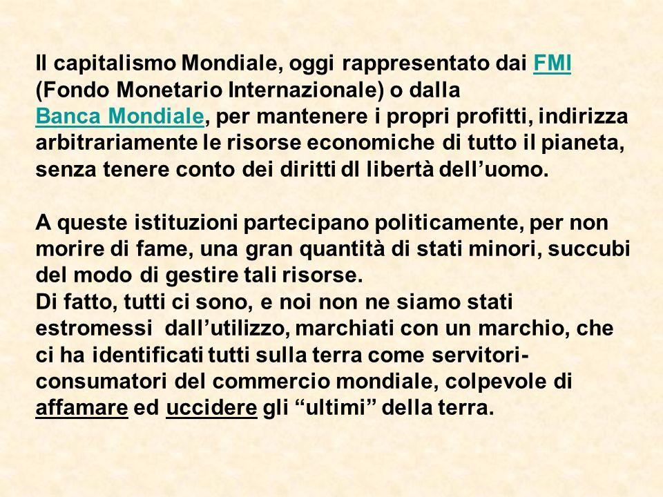Il capitalismo Mondiale, oggi rappresentato dai FMI (Fondo Monetario Internazionale) o dalla Banca Mondiale, per mantenere i propri profitti, indirizza arbitrariamente le risorse economiche di tutto il pianeta, senza tenere conto dei diritti dl libertà delluomo.