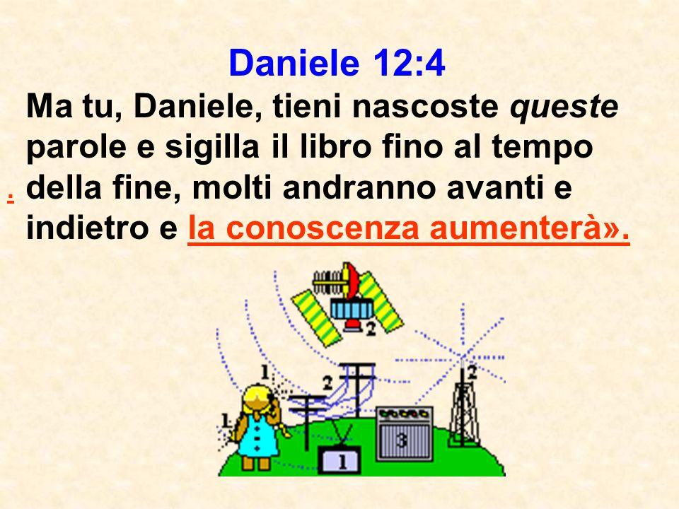 Daniele 12:4 Ma tu, Daniele, tieni nascoste queste parole e sigilla il libro fino al tempo della fine, molti andranno avanti e indietro e la conoscenza aumenterà»..