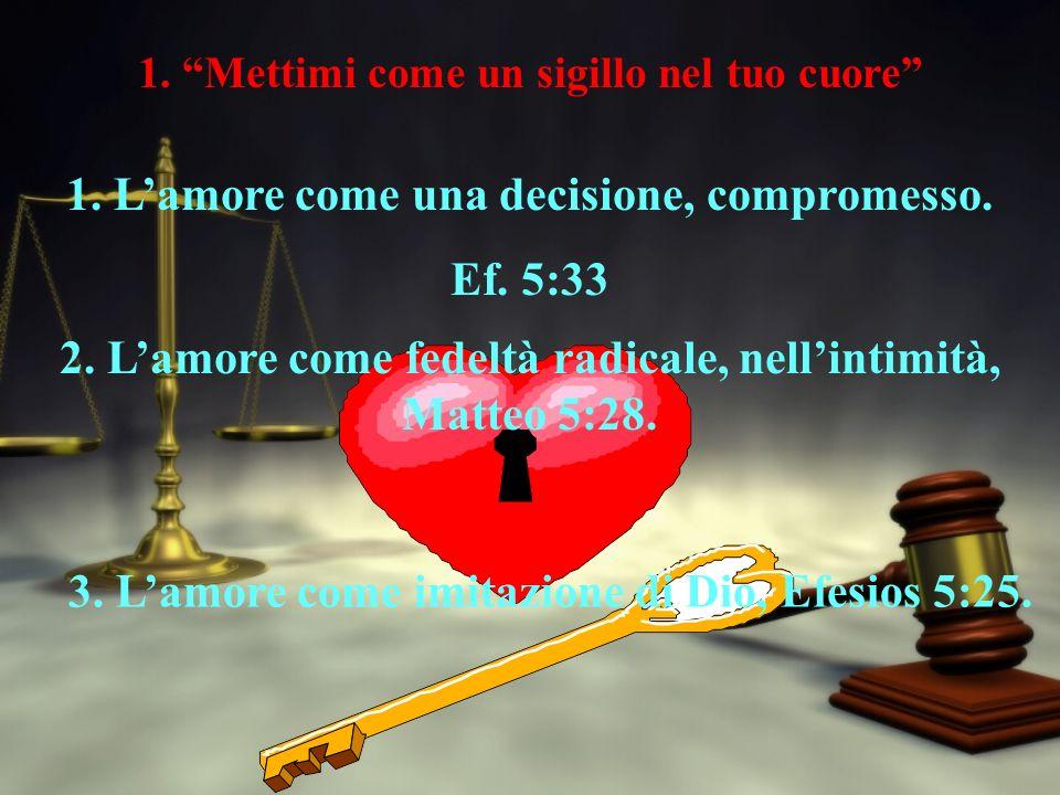 1. Mettimi come un sigillo nel tuo cuore 1. Lamore come una decisione, compromesso.