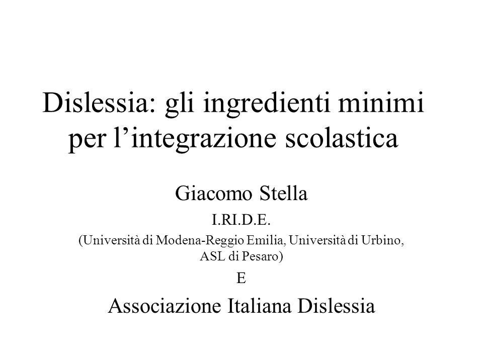 Dislessia: gli ingredienti minimi per lintegrazione scolastica Giacomo Stella I.RI.D.E. (Università di Modena-Reggio Emilia, Università di Urbino, ASL