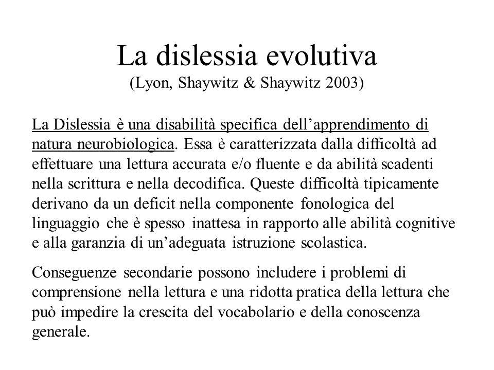 La dislessia evolutiva (Lyon, Shaywitz & Shaywitz 2003) La Dislessia è una disabilità specifica dellapprendimento di natura neurobiologica. Essa è car