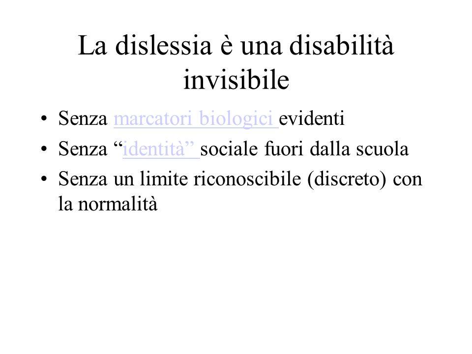 La dislessia è una disabilità invisibile Senza marcatori biologici evidentimarcatori biologici Senza identità sociale fuori dalla scuolaidentità Senza