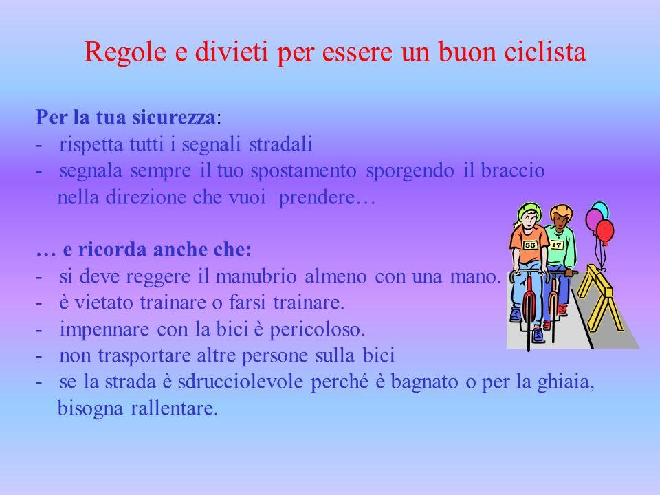 Regole e divieti per essere un buon ciclista Per la tua sicurezza: - rispetta tutti i segnali stradali - segnala sempre il tuo spostamento sporgendo i