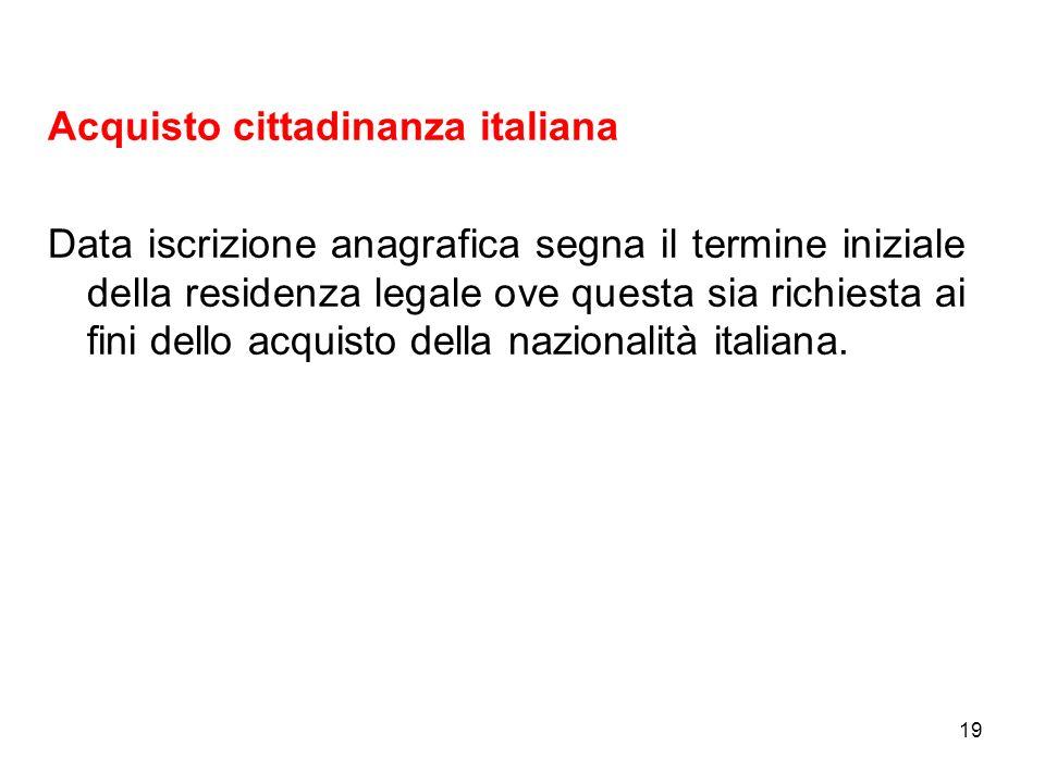 19 Acquisto cittadinanza italiana Data iscrizione anagrafica segna il termine iniziale della residenza legale ove questa sia richiesta ai fini dello a