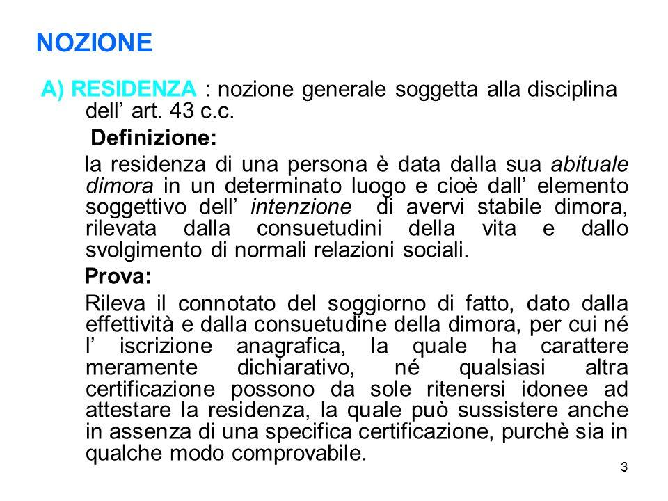 3 NOZIONE A) RESIDENZA : nozione generale soggetta alla disciplina dell art. 43 c.c. Definizione: la residenza di una persona è data dalla sua abitual