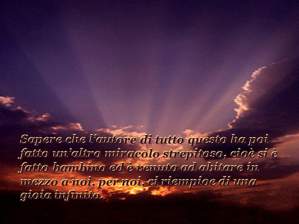 Pensa a tutto questo e a tante altre cose che scopriamo ogni giorno e ama questo Dio con tutto il tuo cuore...
