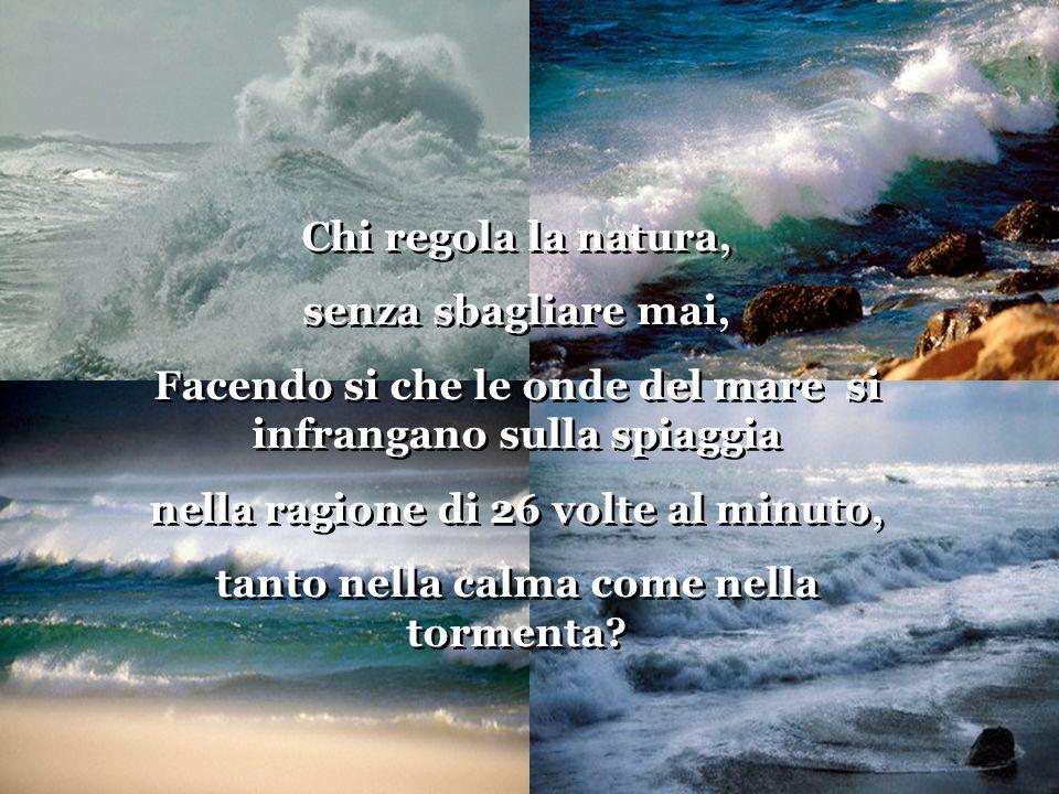 Chi regola la natura, senza sbagliare mai, Facendo si che le onde del mare si infrangano sulla spiaggia nella ragione di 26 volte al minuto, tanto nella calma come nella tormenta.