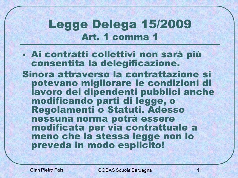 Gian Pietro Fais COBAS Scuola Sardegna 11 Legge Delega 15/2009 Art. 1 comma 1 Ai contratti collettivi non sarà più consentita la delegificazione. Sino