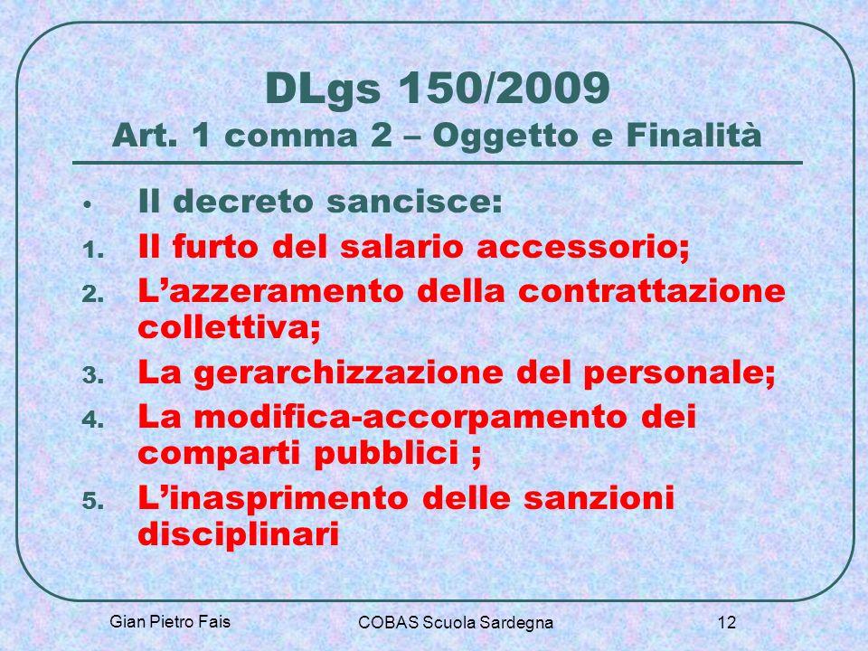 Gian Pietro Fais COBAS Scuola Sardegna 12 DLgs 150/2009 Art. 1 comma 2 – Oggetto e Finalità Il decreto sancisce: 1. Il furto del salario accessorio; 2