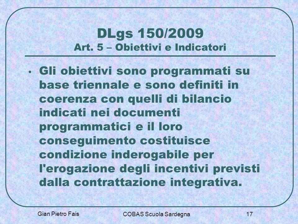 Gian Pietro Fais COBAS Scuola Sardegna 17 DLgs 150/2009 Art. 5 – Obiettivi e Indicatori Gli obiettivi sono programmati su base triennale e sono defini