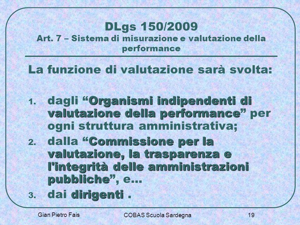 Gian Pietro Fais COBAS Scuola Sardegna 19 DLgs 150/2009 Art. 7 – Sistema di misurazione e valutazione della performance La funzione di valutazione sar
