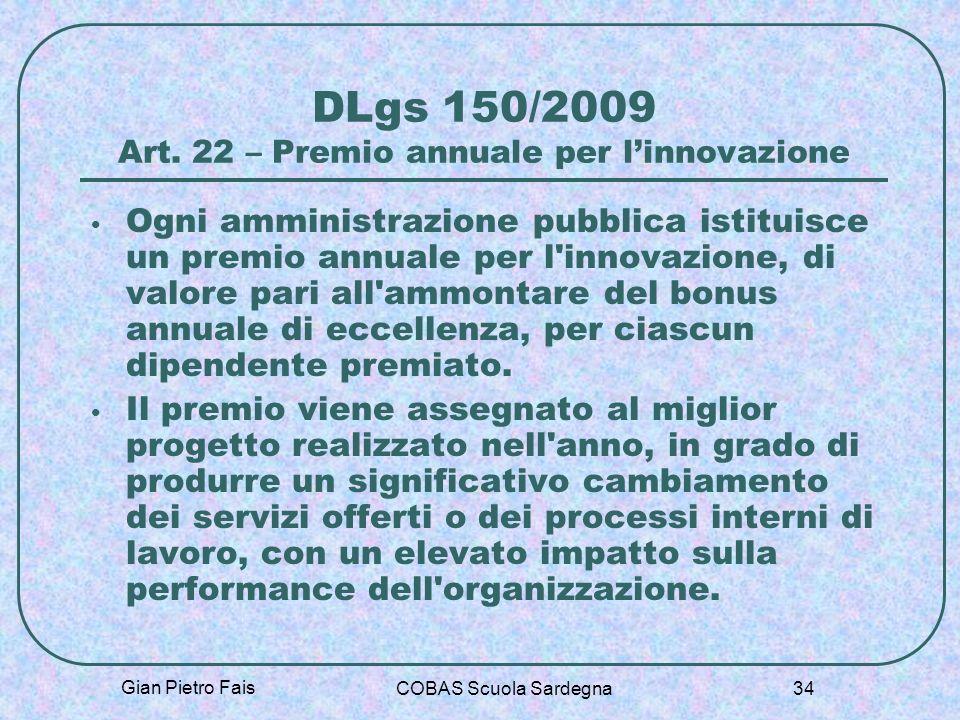 Gian Pietro Fais COBAS Scuola Sardegna 34 DLgs 150/2009 Art. 22 – Premio annuale per linnovazione Ogni amministrazione pubblica istituisce un premio a